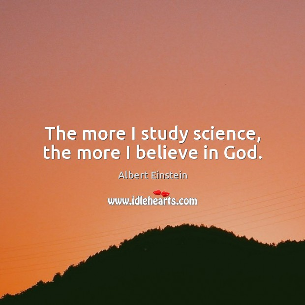 Image, The more I study science, the more I believe in God.
