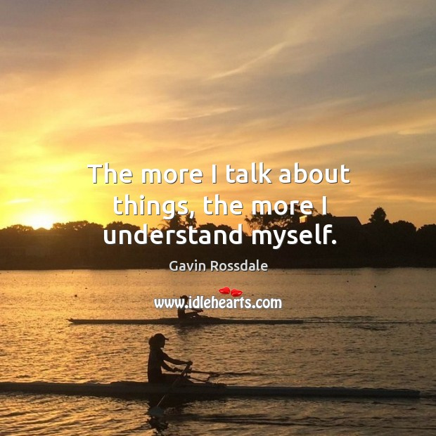The more I talk about things, the more I understand myself. Image