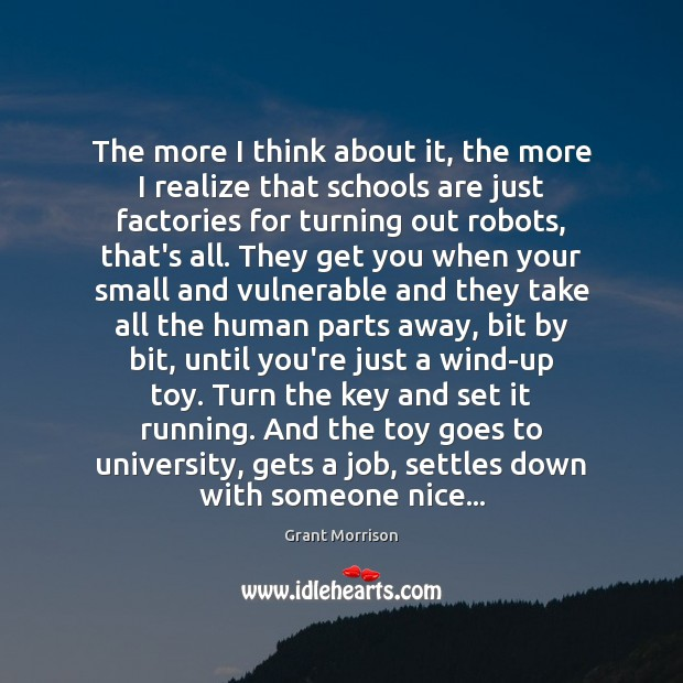 The more I think about it, the more I realize that schools Grant Morrison Picture Quote