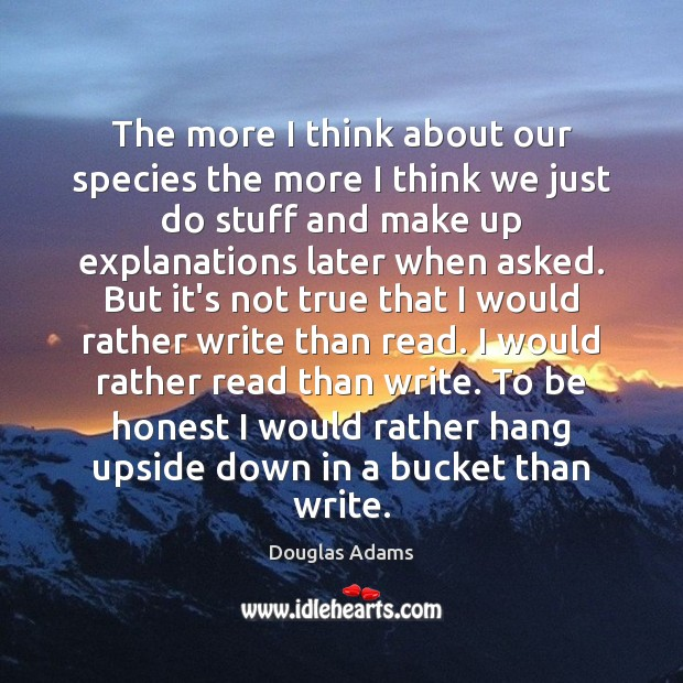 The more I think about our species the more I think we Douglas Adams Picture Quote