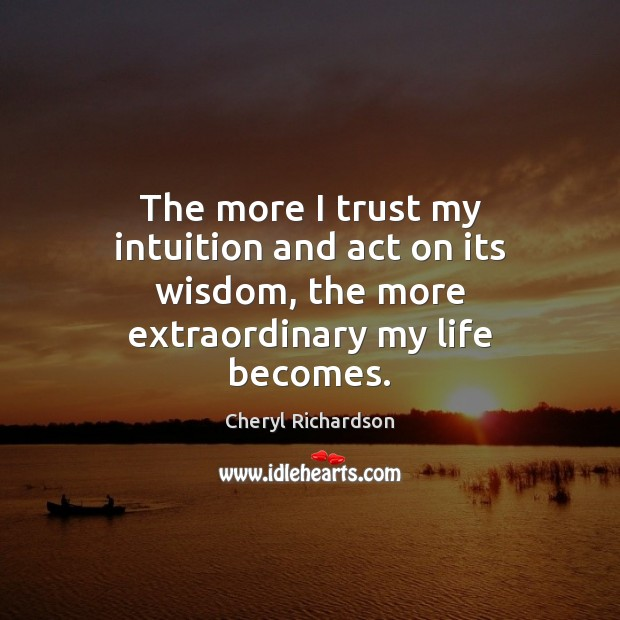The more I trust my intuition and act on its wisdom, the Cheryl Richardson Picture Quote