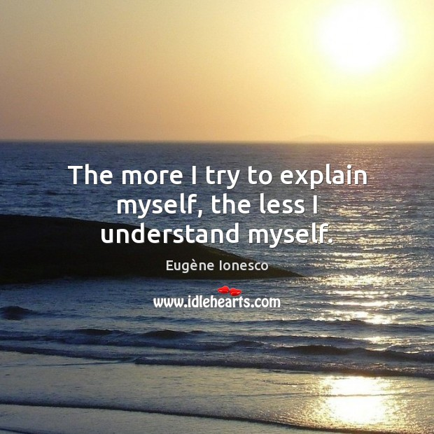 The more I try to explain myself, the less I understand myself. Image