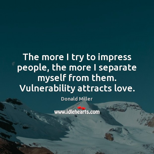 The more I try to impress people, the more I separate myself Image