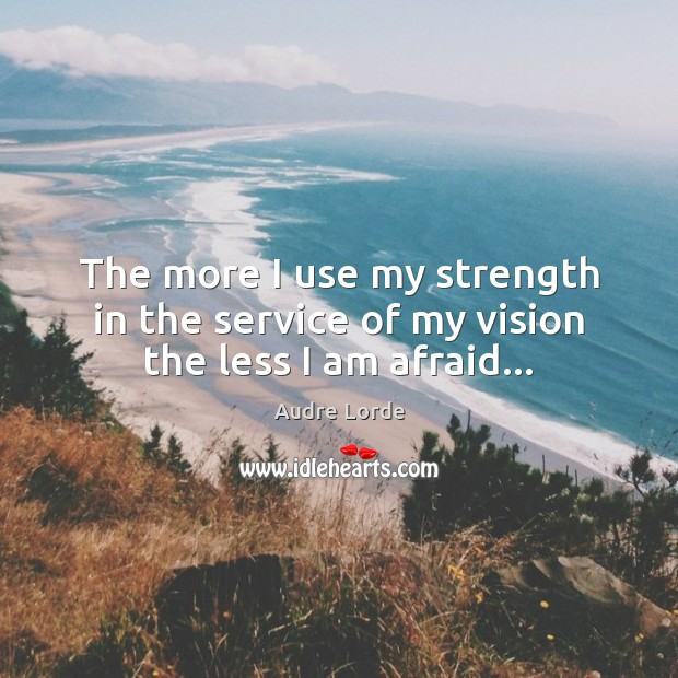 The more I use my strength in the service of my vision the less I am afraid… Audre Lorde Picture Quote