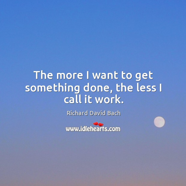 The more I want to get something done, the less I call it work. Image