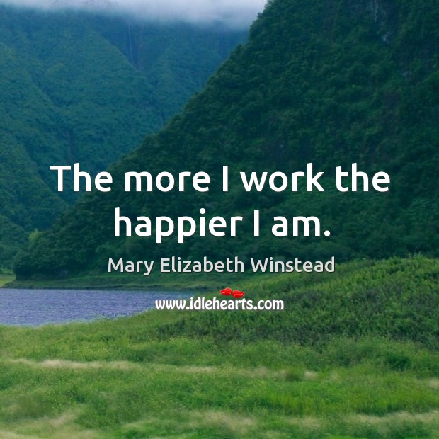 The more I work the happier I am. Mary Elizabeth Winstead Picture Quote