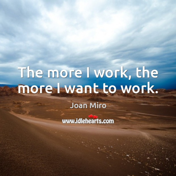 The more I work, the more I want to work. Joan Miro Picture Quote