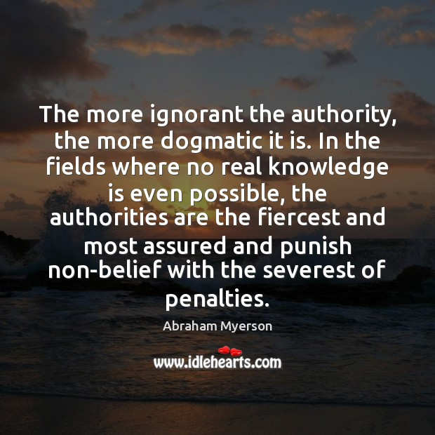 Image, The more ignorant the authority, the more dogmatic it is. In the