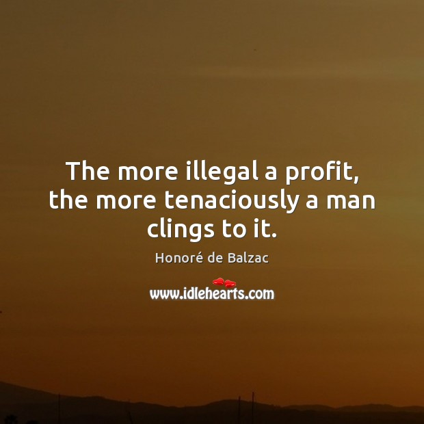 The more illegal a profit, the more tenaciously a man clings to it. Image