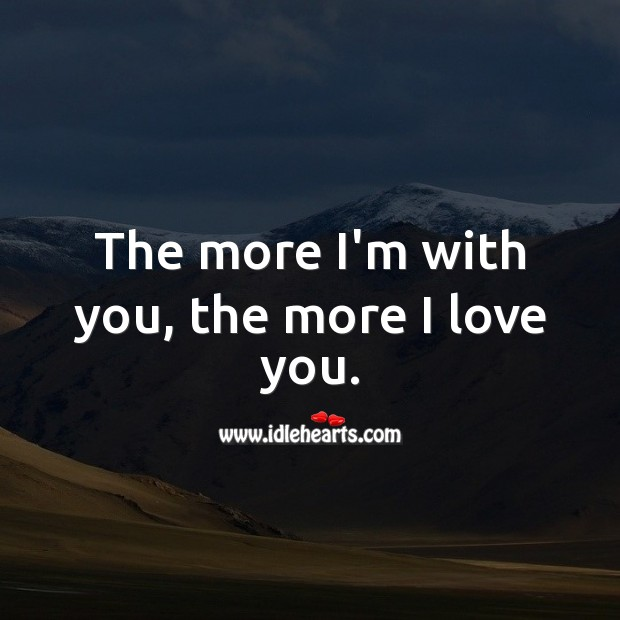 Image, The more I'm with you, the more I love you.