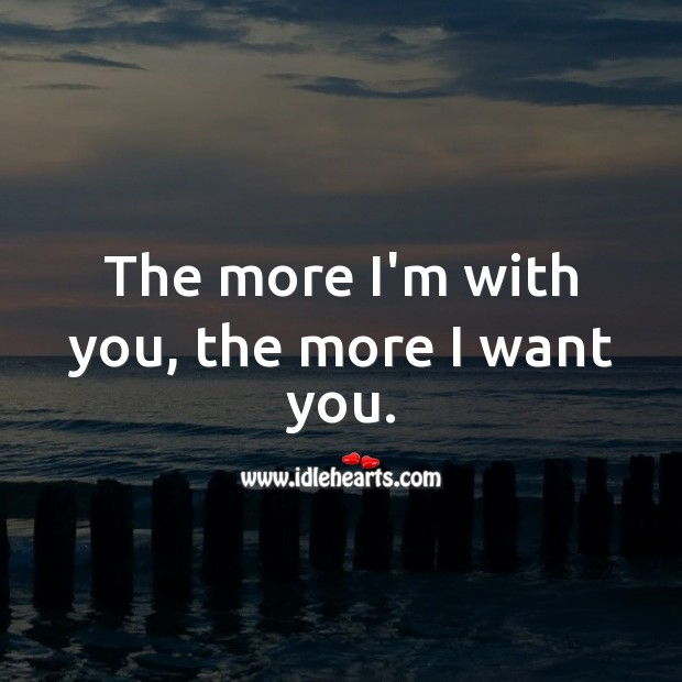 Image, The more I'm with you, the more I want you.