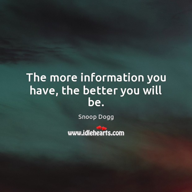 The more information you have, the better you will be. Snoop Dogg Picture Quote