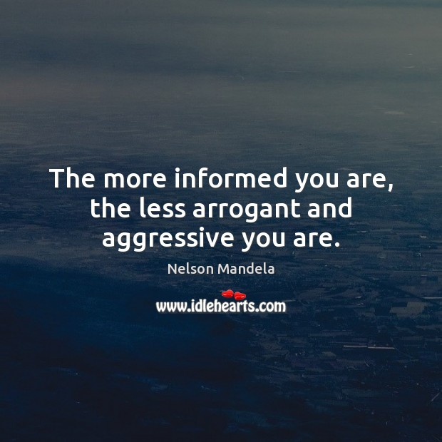 The more informed you are, the less arrogant and aggressive you are. Nelson Mandela Picture Quote