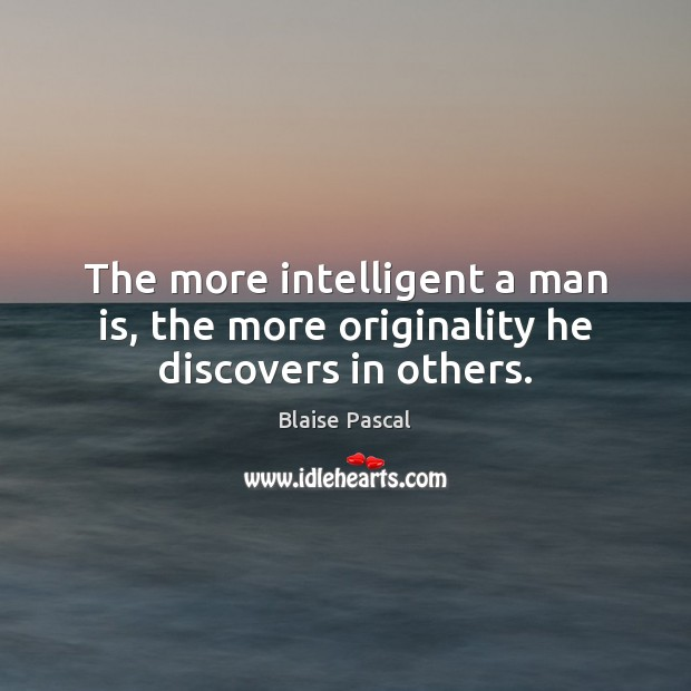 The more intelligent a man is, the more originality he discovers in others. Image