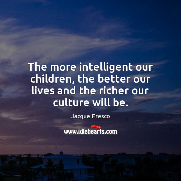 The more intelligent our children, the better our lives and the richer Jacque Fresco Picture Quote