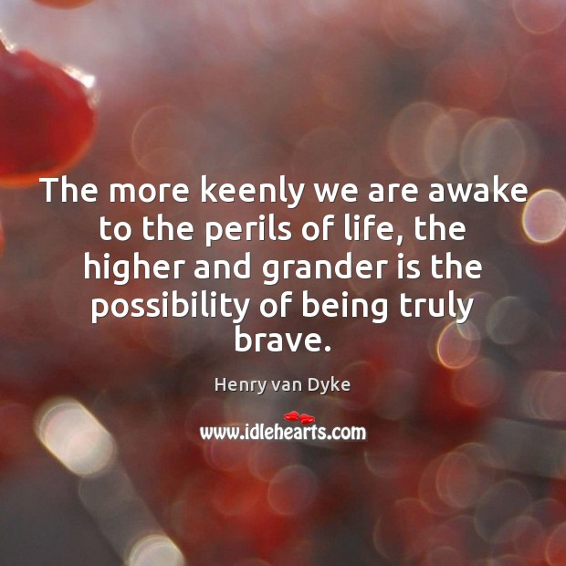 The more keenly we are awake to the perils of life, the Image