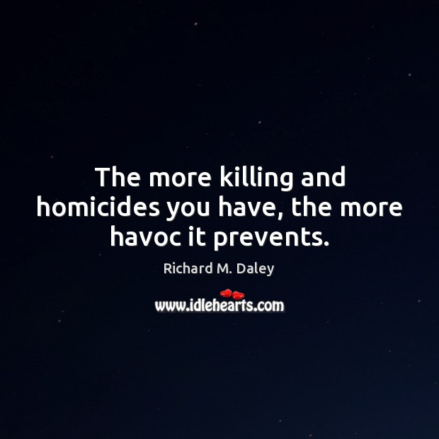 The more killing and homicides you have, the more havoc it prevents. Image