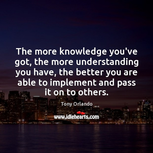 The more knowledge you've got, the more understanding you have, the better Image