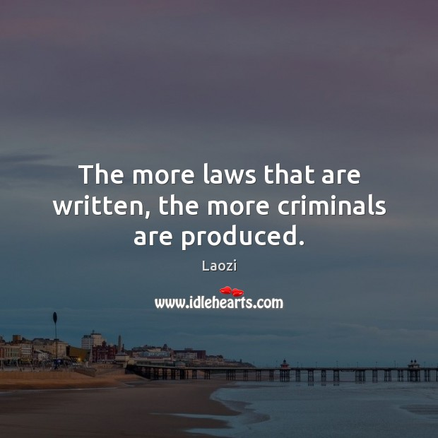 The more laws that are written, the more criminals are produced. Image