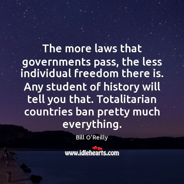 The more laws that governments pass, the less individual freedom there is. Bill O'Reilly Picture Quote