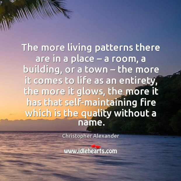 The more living patterns there are in a place – a room, a building, or a town – the more it Christopher Alexander Picture Quote