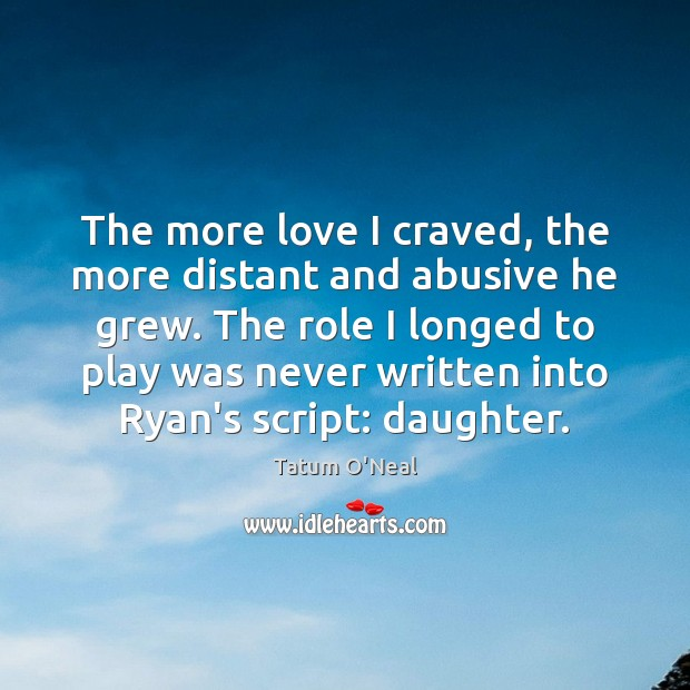 The more love I craved, the more distant and abusive he grew. Tatum O'Neal Picture Quote