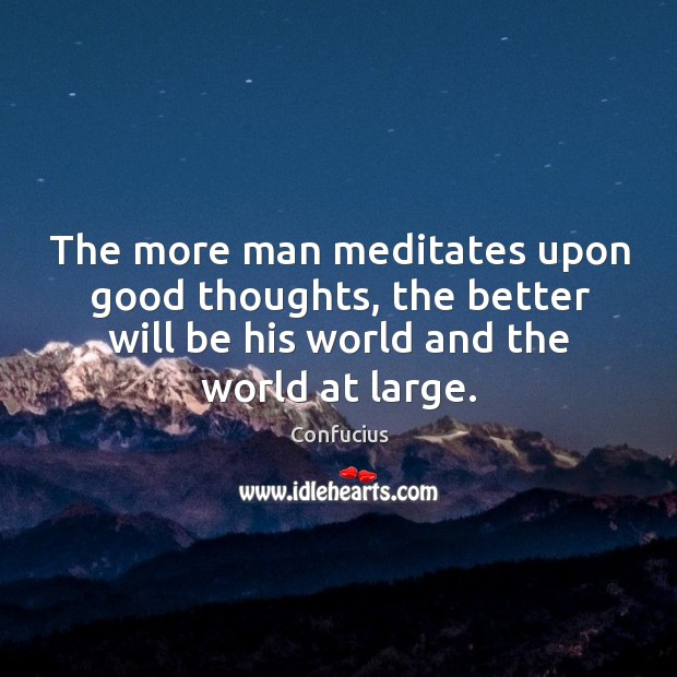 The more man meditates upon good thoughts, the better will be his world and the world at large. Image