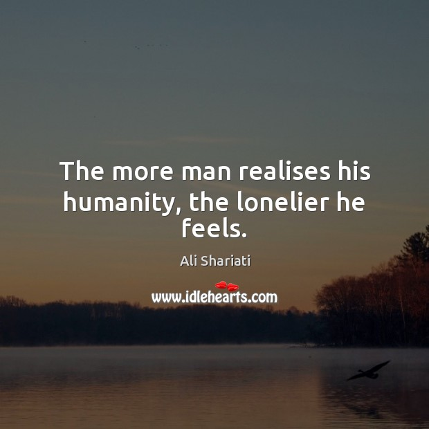 Image, The more man realises his humanity, the lonelier he feels.