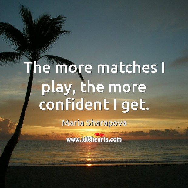 The more matches I play, the more confident I get. Maria Sharapova Picture Quote