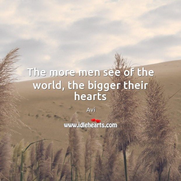 Image, The more men see of the world, the bigger their hearts