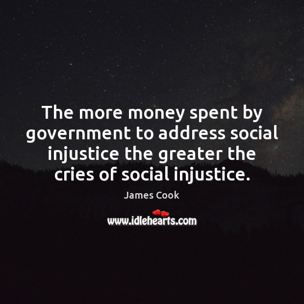 The more money spent by government to address social injustice the greater James Cook Picture Quote