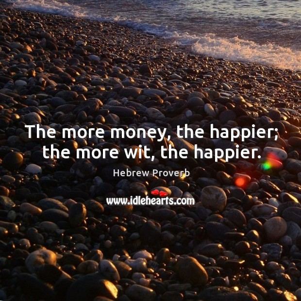 Image, The more money, the happier; the more wit, the happier.