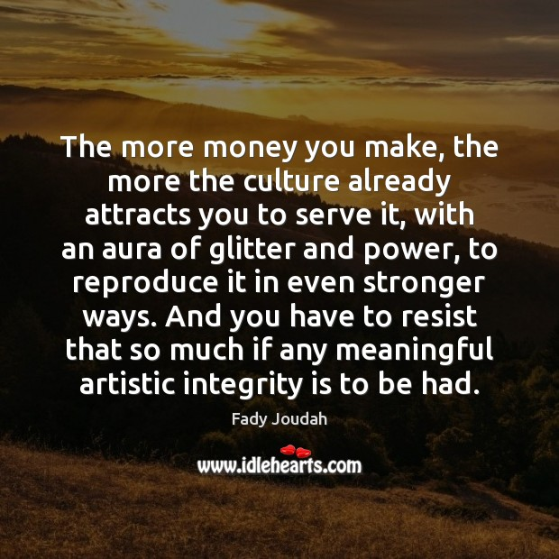 The more money you make, the more the culture already attracts you Integrity Quotes Image