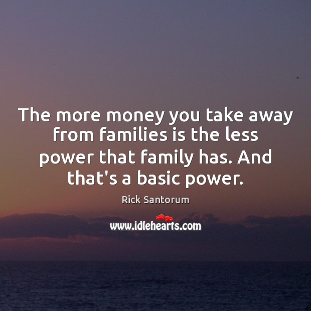 The more money you take away from families is the less power Rick Santorum Picture Quote