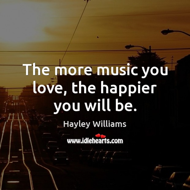 The more music you love, the happier you will be. Hayley Williams Picture Quote