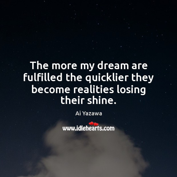 The more my dream are fulfilled the quicklier they become realities losing their shine. Ai Yazawa Picture Quote