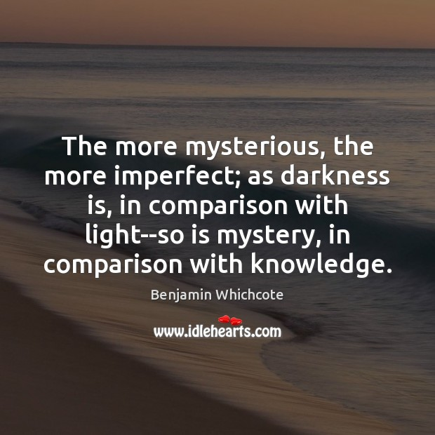 The more mysterious, the more imperfect; as darkness is, in comparison with Benjamin Whichcote Picture Quote
