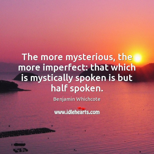 The more mysterious, the more imperfect: that which is mystically spoken is Benjamin Whichcote Picture Quote