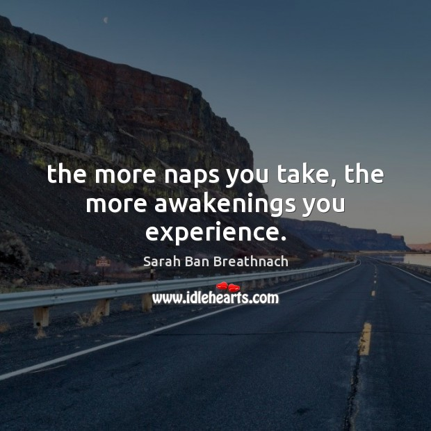 The more naps you take, the more awakenings you experience. Image