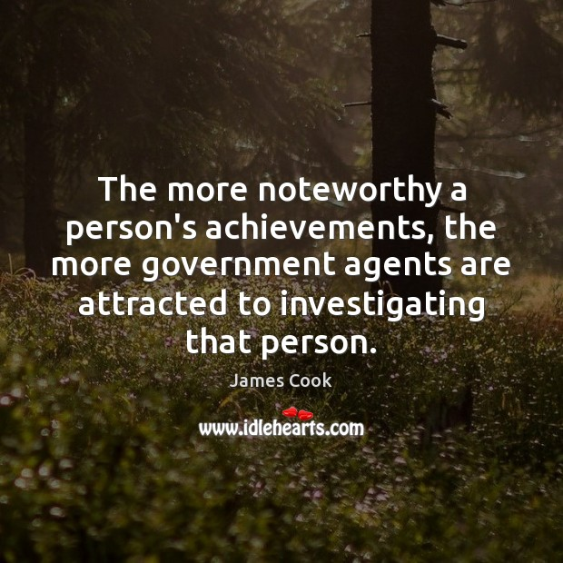 The more noteworthy a person's achievements, the more government agents are attracted James Cook Picture Quote