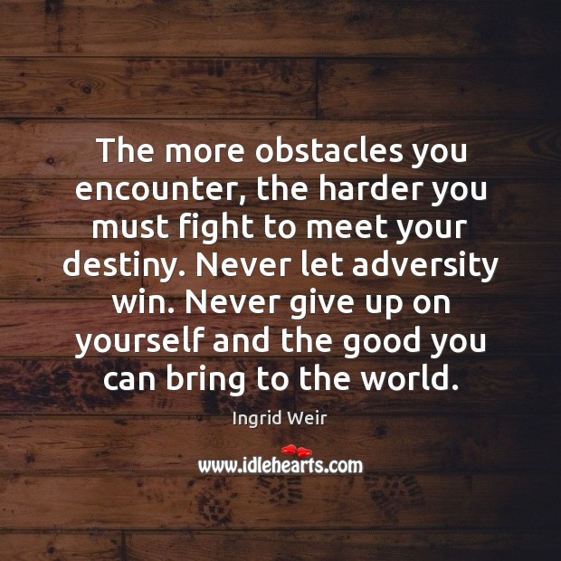 The more obstacles you encounter, the harder you must fight to meet Never Give Up Quotes Image