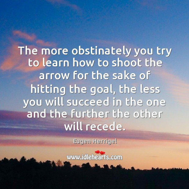 The more obstinately you try to learn how to shoot the arrow for the sake of hitting the goal Eugen Herrigel Picture Quote