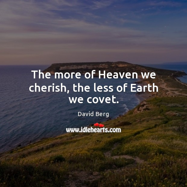 Image, The more of Heaven we cherish, the less of Earth we covet.