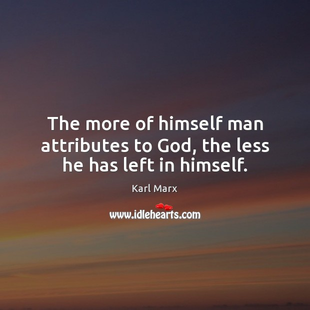 Image, The more of himself man attributes to God, the less he has left in himself.