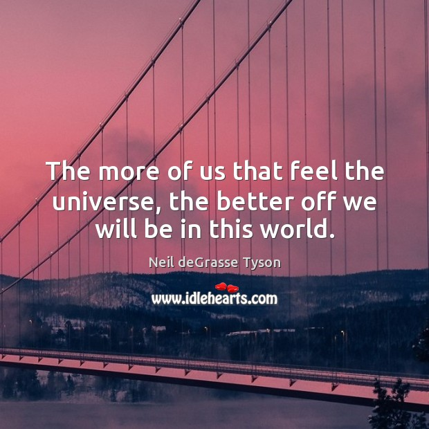 The more of us that feel the universe, the better off we will be in this world. Neil deGrasse Tyson Picture Quote
