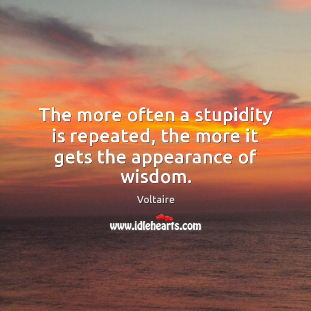 The more often a stupidity is repeated, the more it gets the appearance of wisdom. Voltaire Picture Quote