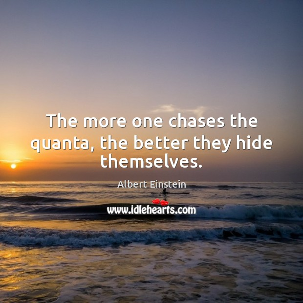 Image, The more one chases the quanta, the better they hide themselves.
