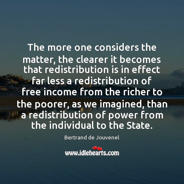 The more one considers the matter, the clearer it becomes that redistribution Bertrand de Jouvenel Picture Quote
