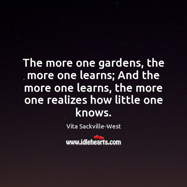 The more one gardens, the more one learns; And the more one Vita Sackville-West Picture Quote
