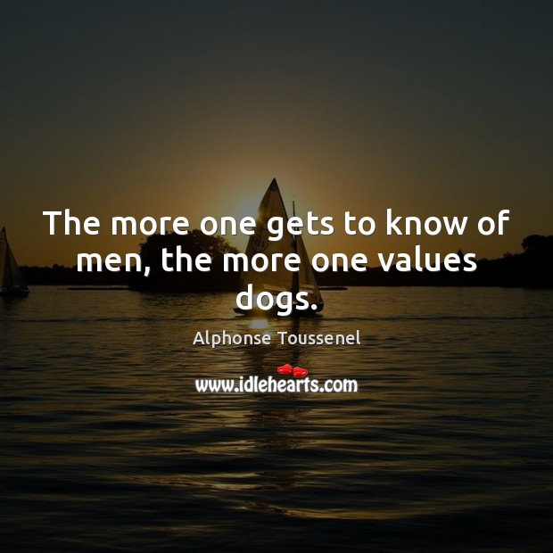 Image, The more one gets to know of men, the more one values dogs.